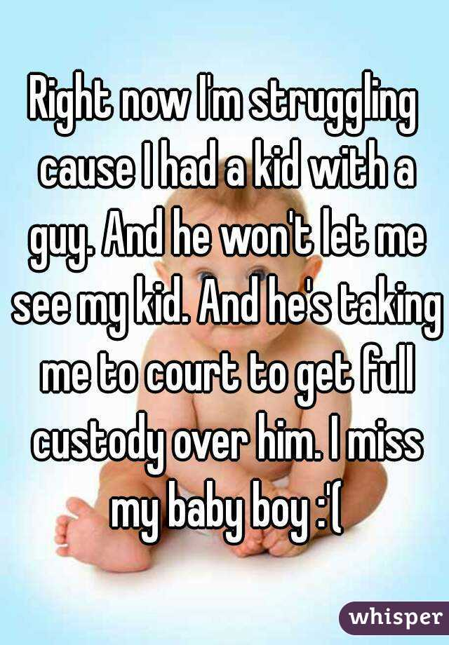 Right now I'm struggling cause I had a kid with a guy. And he won't let me see my kid. And he's taking me to court to get full custody over him. I miss my baby boy :'(