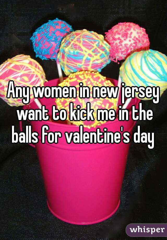 Any women in new jersey want to kick me in the balls for valentine's day