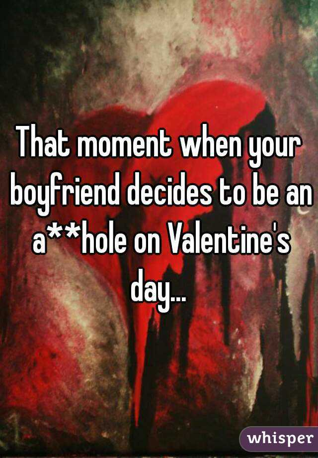 That moment when your boyfriend decides to be an a**hole on Valentine's day...