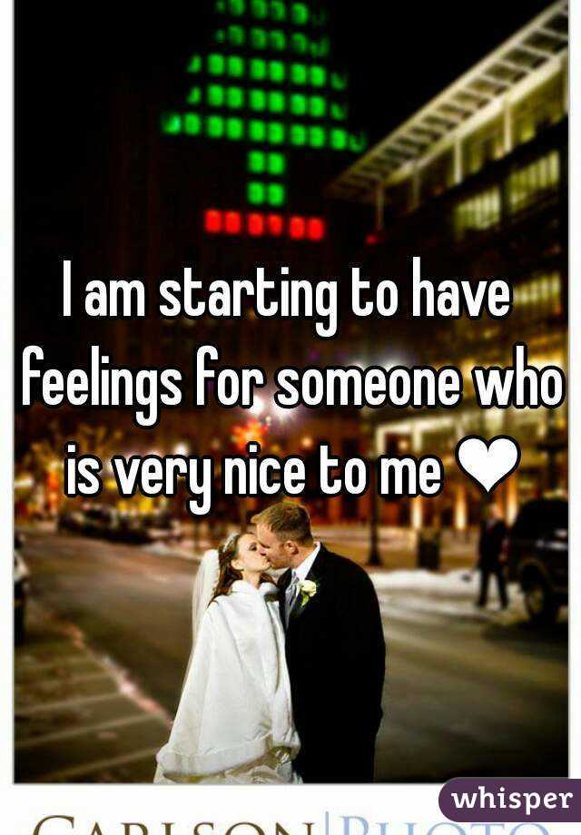 I am starting to have feelings for someone who is very nice to me ❤