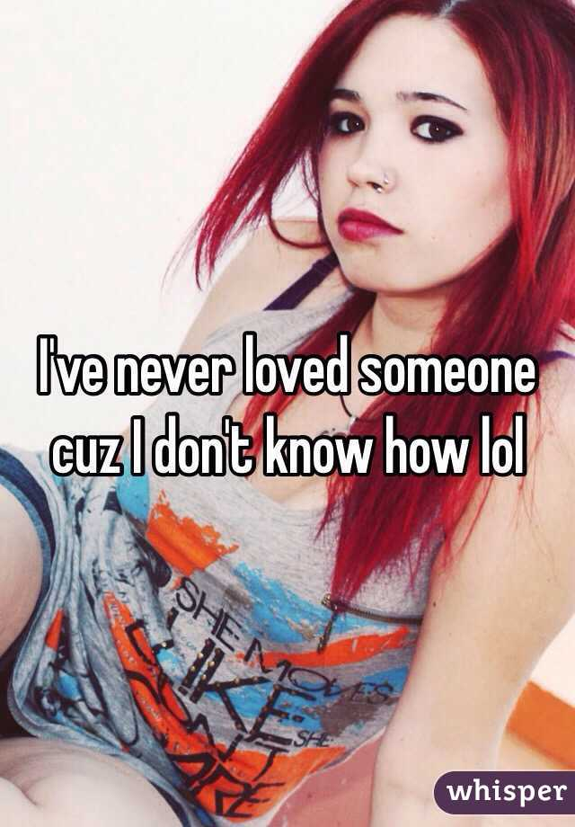 I've never loved someone cuz I don't know how lol