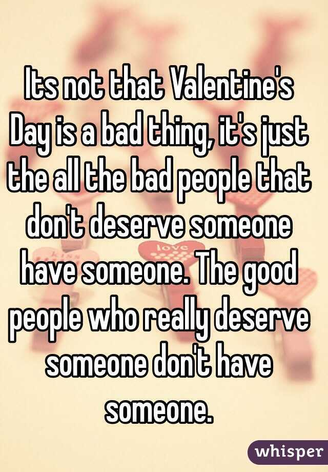 Its not that Valentine's Day is a bad thing, it's just the all the bad people that don't deserve someone have someone. The good people who really deserve someone don't have someone.