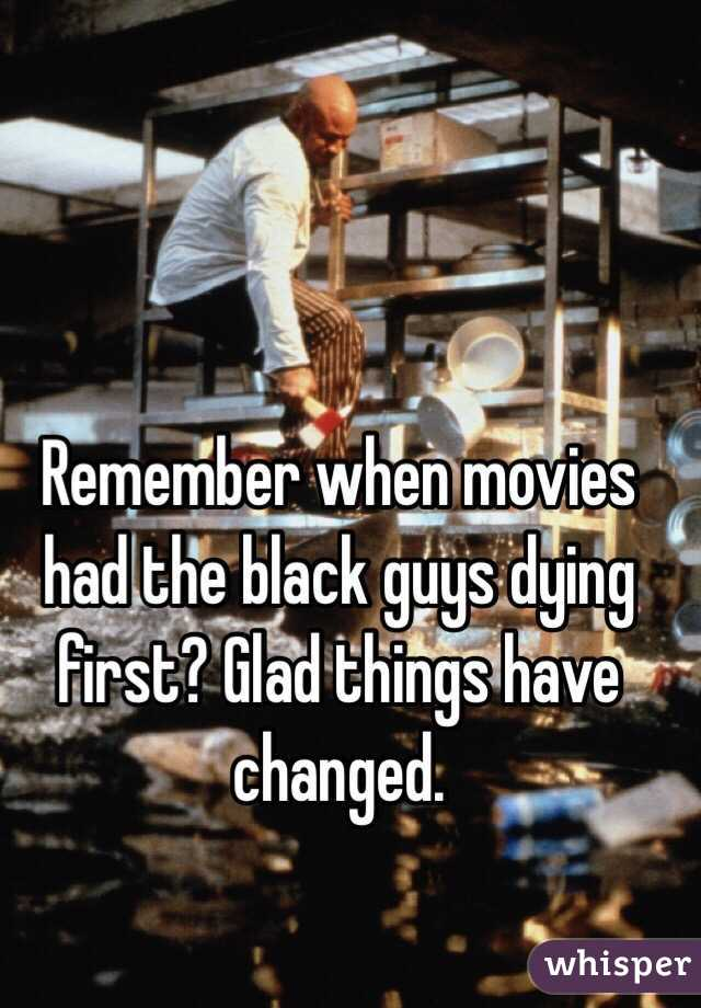 Remember when movies had the black guys dying first? Glad things have changed.