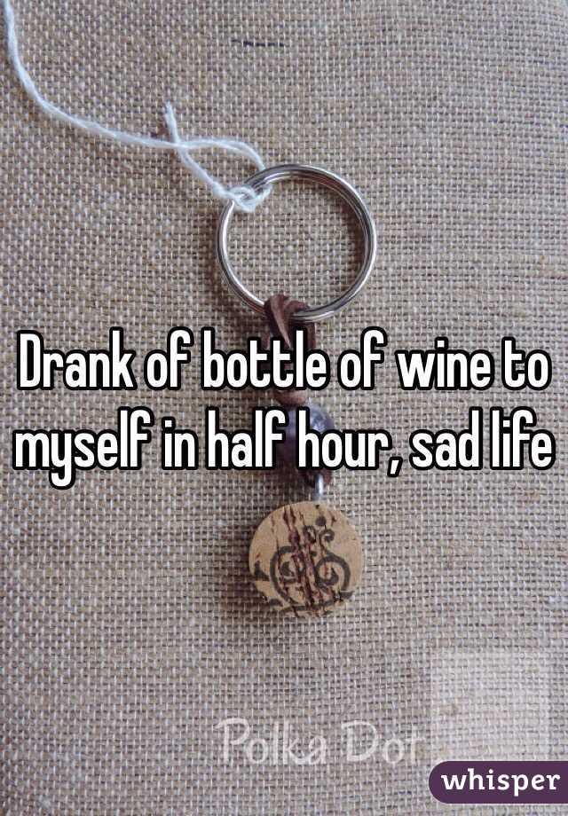 Drank of bottle of wine to myself in half hour, sad life