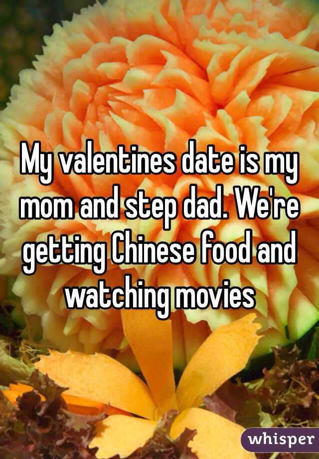 My valentines date is my mom and step dad. We're getting Chinese food and watching movies