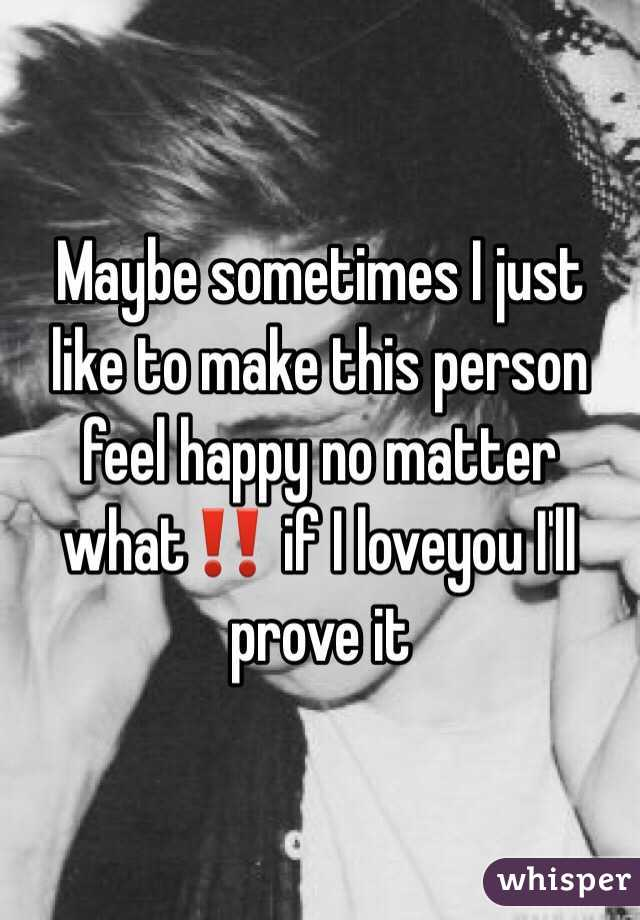 Maybe sometimes I just like to make this person feel happy no matter what‼️ if I loveyou I'll prove it
