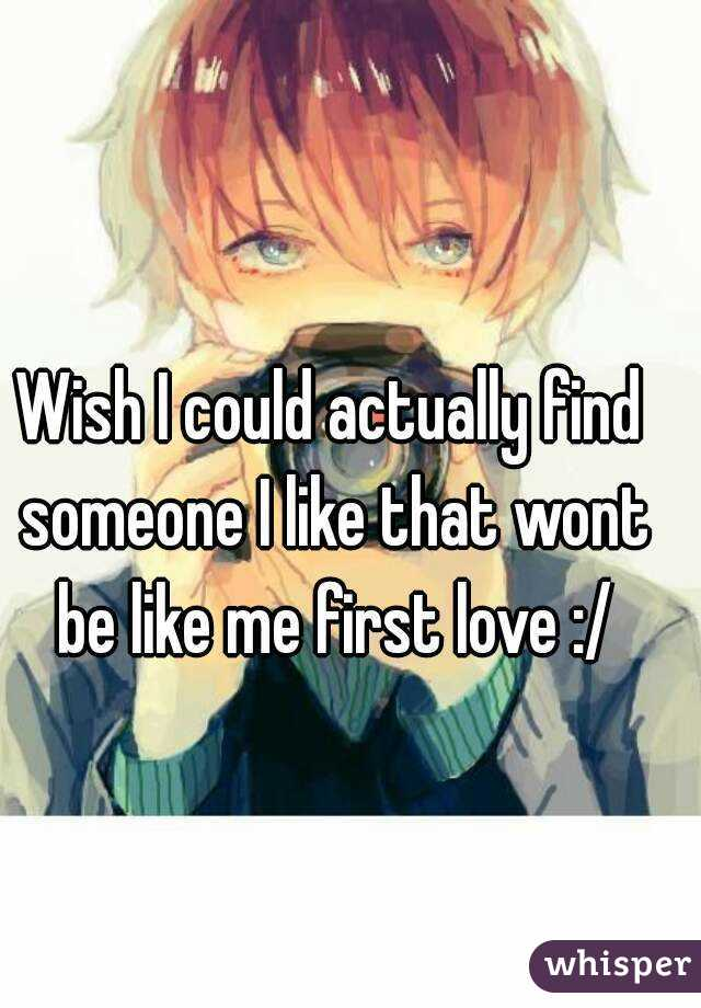 Wish I could actually find someone I like that wont be like me first love :/