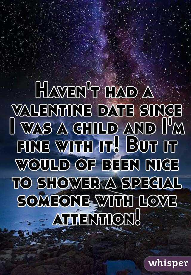 Haven't had a valentine date since I was a child and I'm fine with it! But it would of been nice to shower a special someone with love attention!