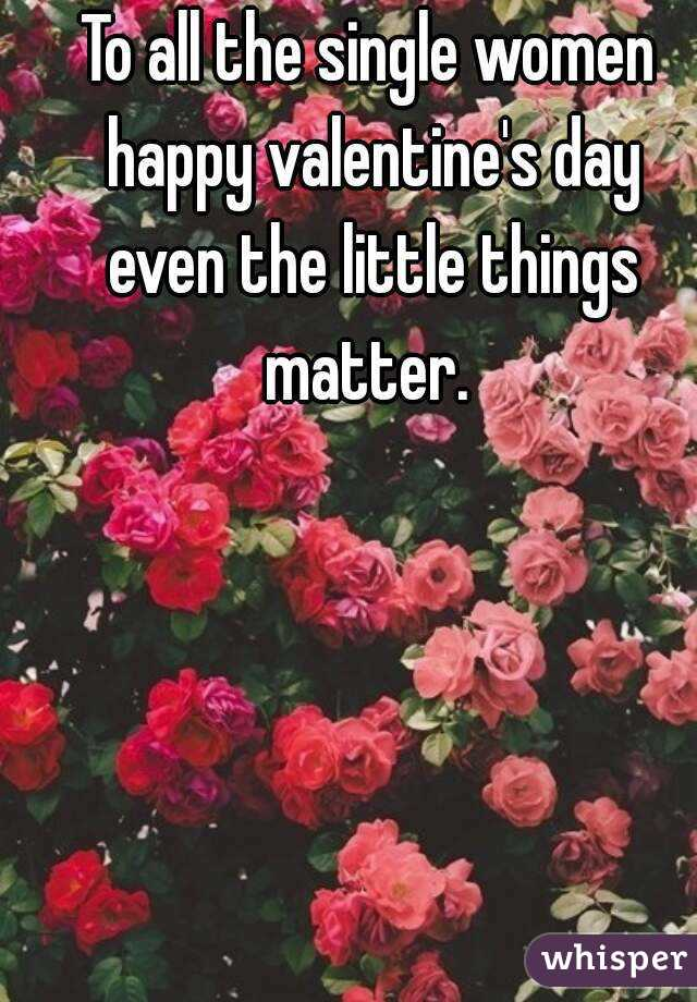 To all the single women happy valentine's day even the little things matter.