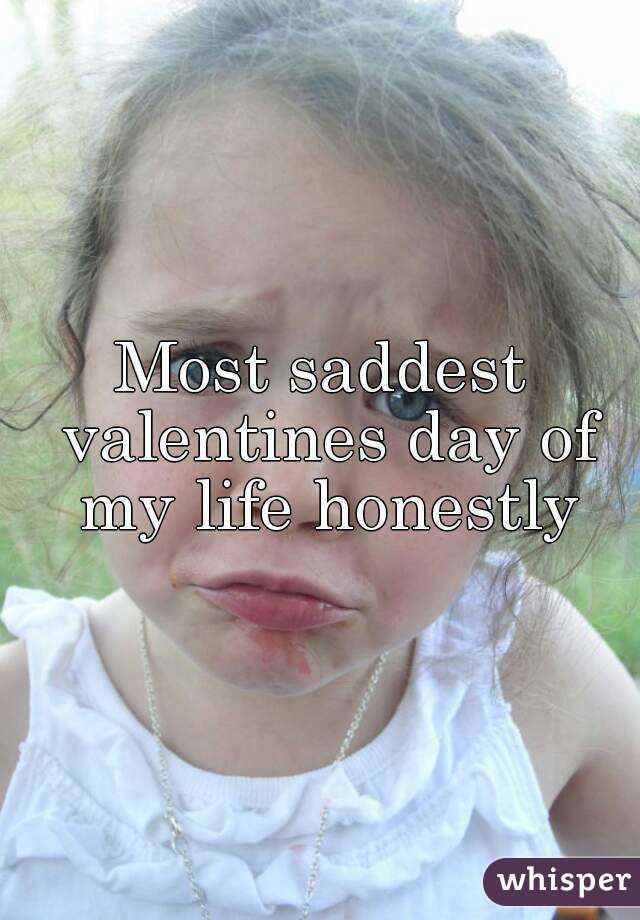 Most saddest valentines day of my life honestly