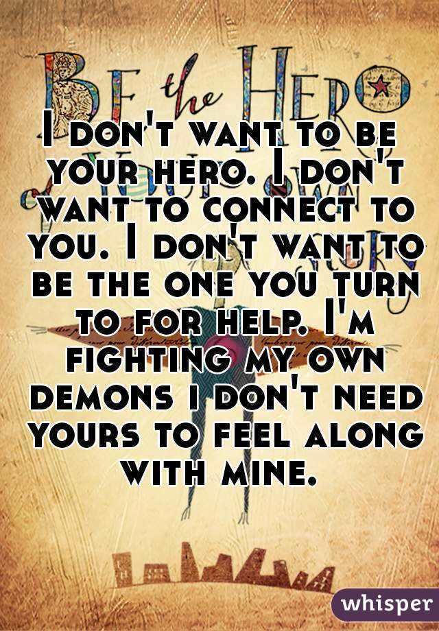 I don't want to be your hero. I don't want to connect to you. I don't want to be the one you turn to for help. I'm fighting my own demons i don't need yours to feel along with mine.