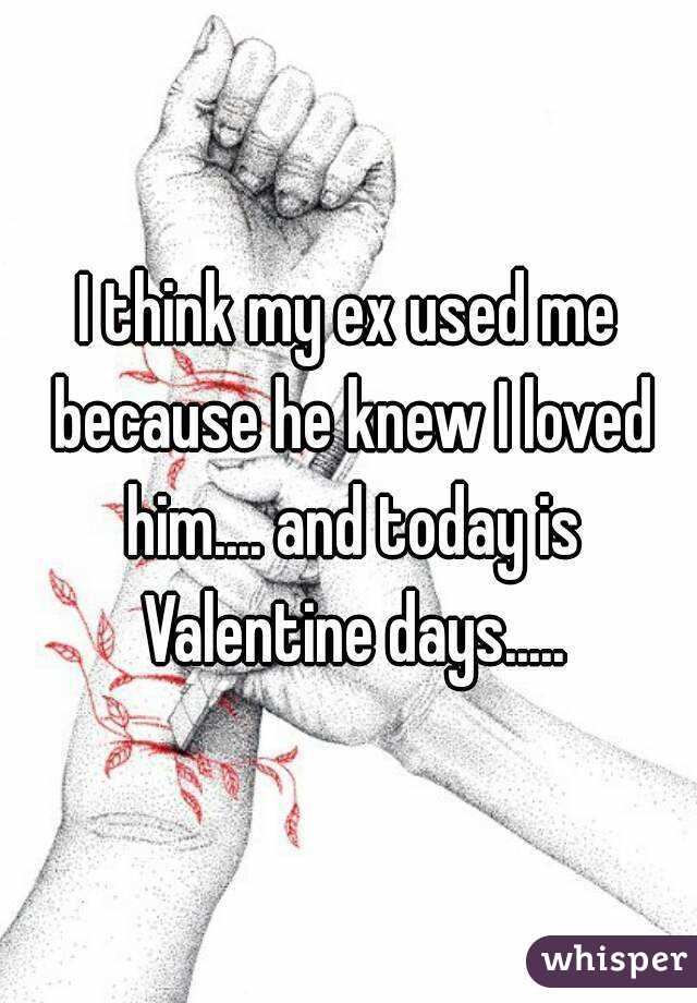 I think my ex used me because he knew I loved him.... and today is Valentine days.....