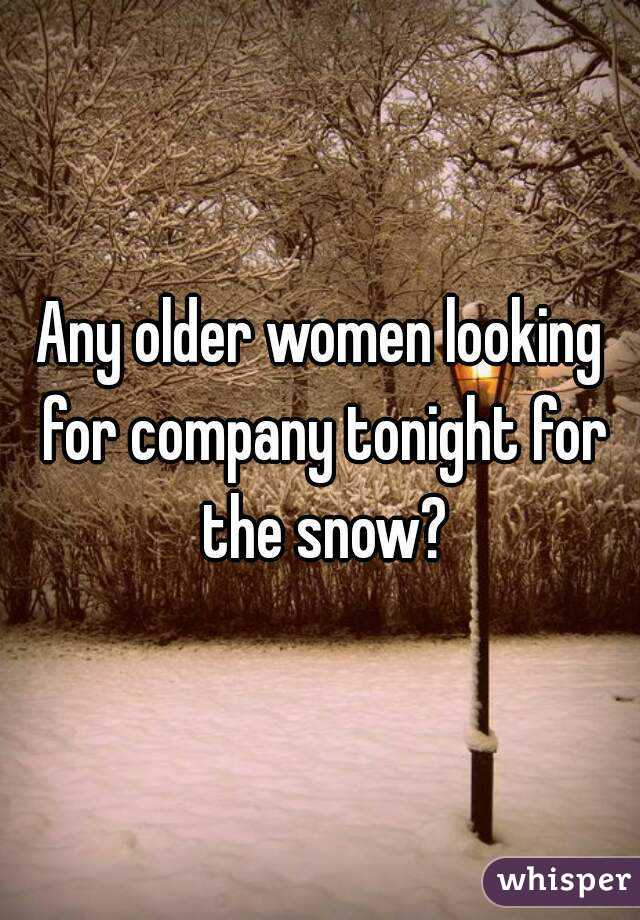 Any older women looking for company tonight for the snow?