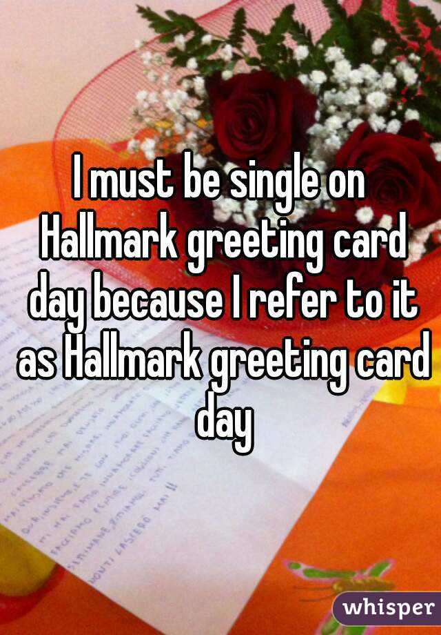I must be single on Hallmark greeting card day because I refer to it as Hallmark greeting card day