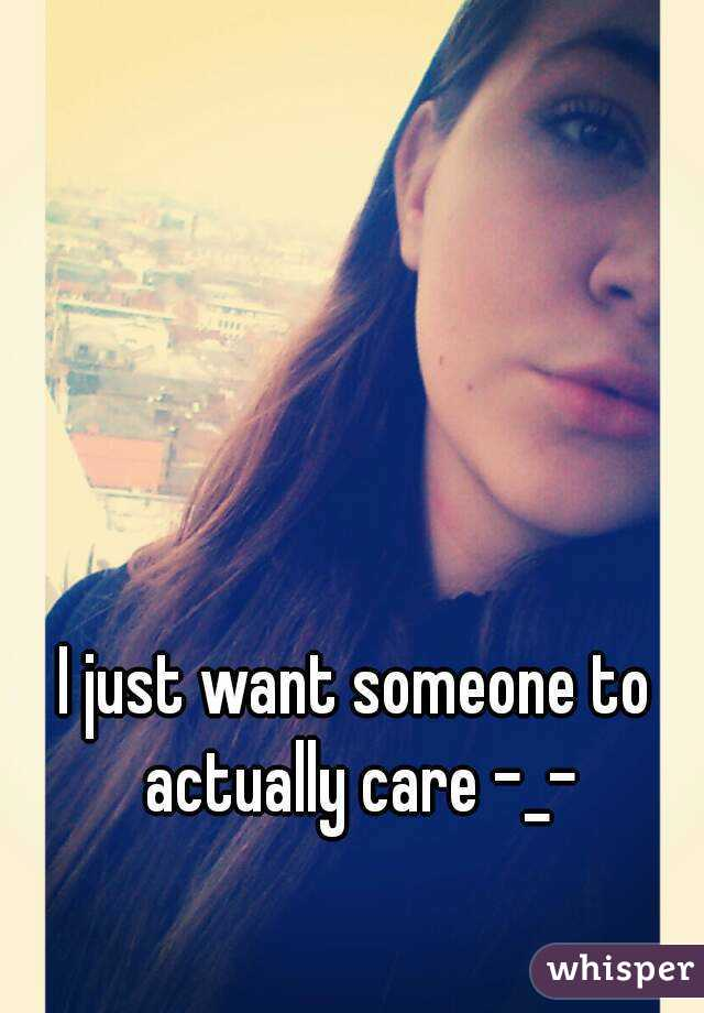 I just want someone to actually care -_-
