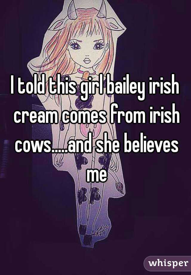 I told this girl bailey irish cream comes from irish cows.....and she believes me