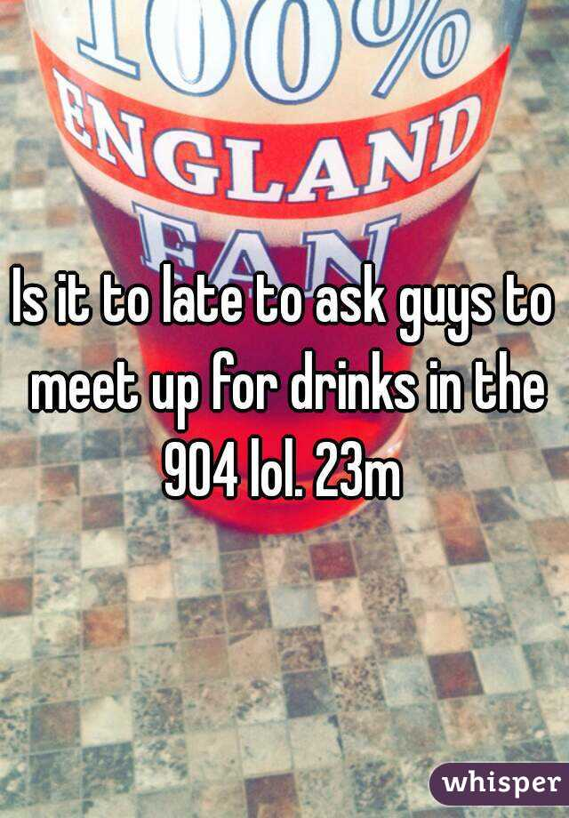 Is it to late to ask guys to meet up for drinks in the 904 lol. 23m