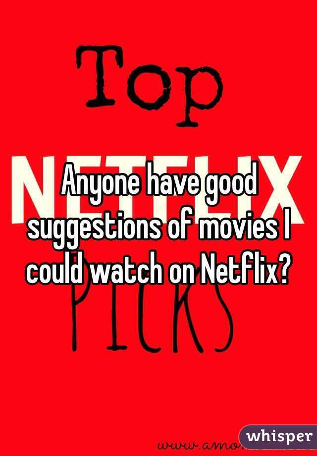 Anyone have good suggestions of movies I could watch on Netflix?