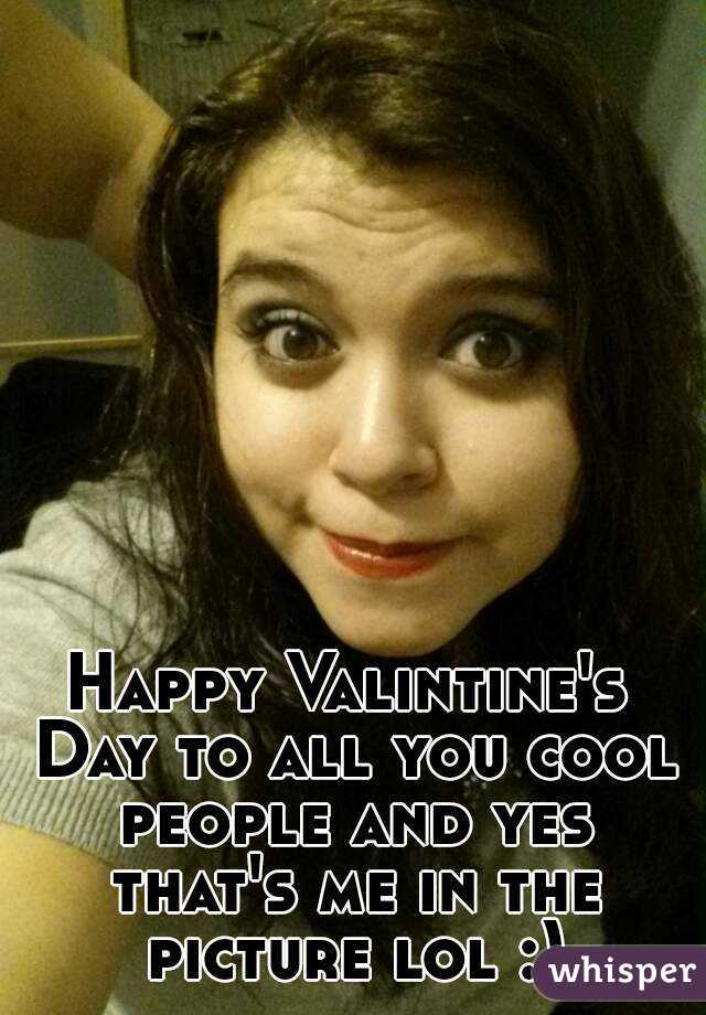 Happy Valintine's Day to all you cool people and yes that's me in the picture lol :)