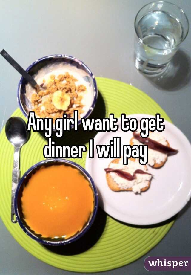 Any girl want to get dinner I will pay