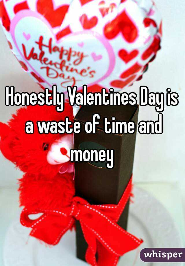 Honestly Valentines Day is a waste of time and money