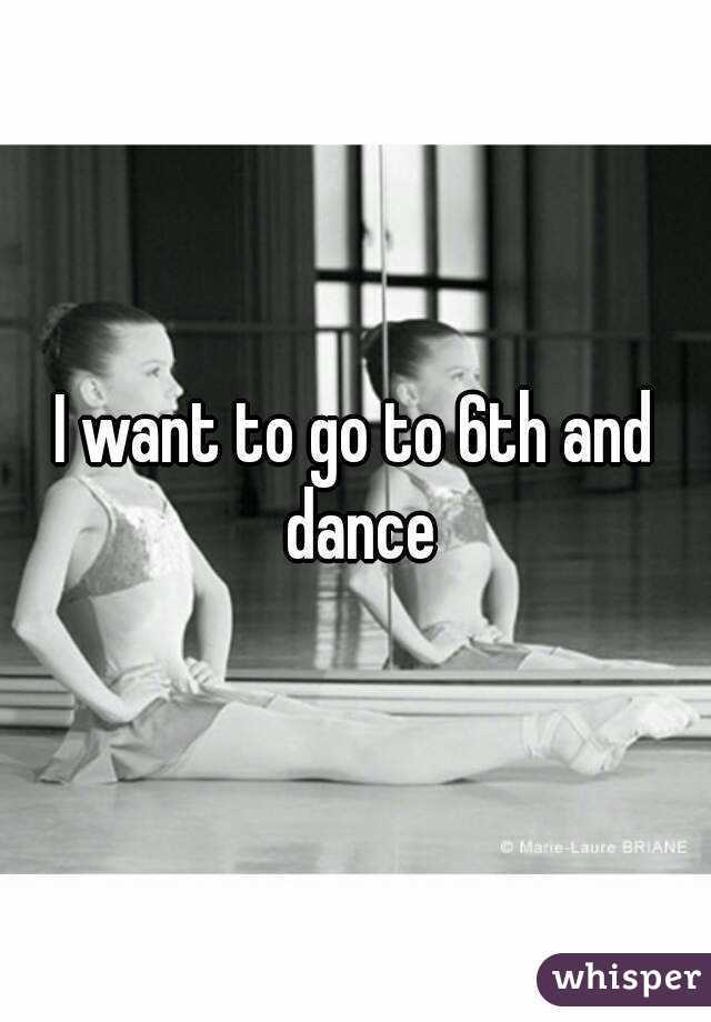I want to go to 6th and dance