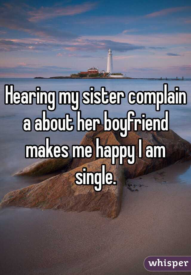 Hearing my sister complain a about her boyfriend makes me happy I am single.