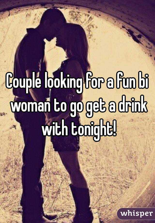 Couple looking for a fun bi woman to go get a drink with tonight!