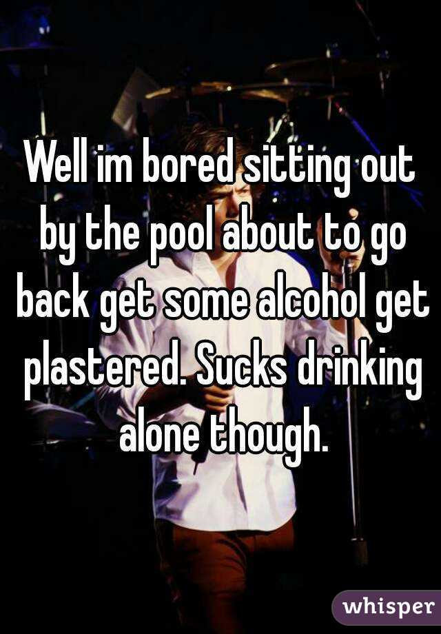 Well im bored sitting out by the pool about to go back get some alcohol get plastered. Sucks drinking alone though.