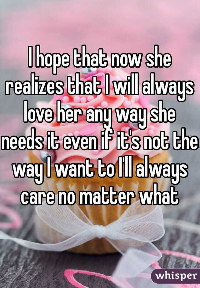 I hope that now she realizes that I will always love her any way she needs it even if it's not the way I want to I'll always care no matter what