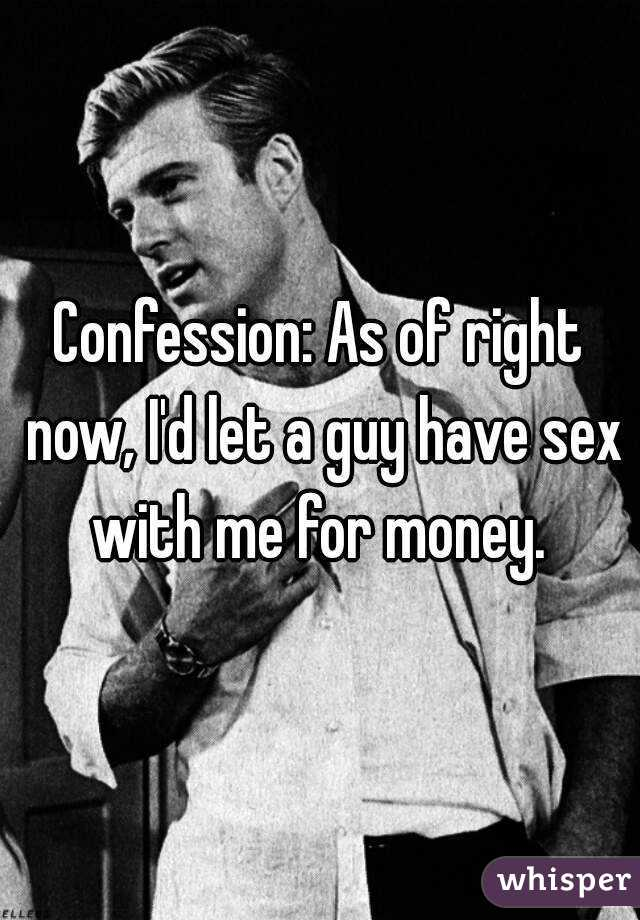 Confession: As of right now, I'd let a guy have sex with me for money.