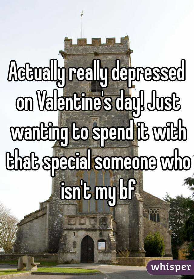 Actually really depressed on Valentine's day! Just wanting to spend it with that special someone who isn't my bf