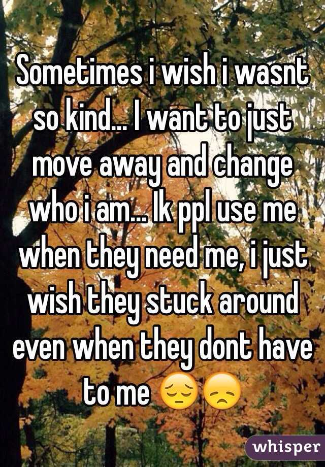 Sometimes i wish i wasnt so kind... I want to just move away and change who i am... Ik ppl use me when they need me, i just wish they stuck around even when they dont have to me 😔😞
