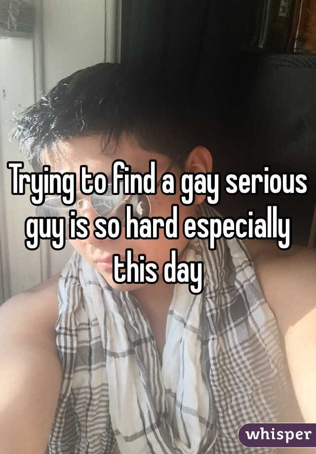Trying to find a gay serious guy is so hard especially this day