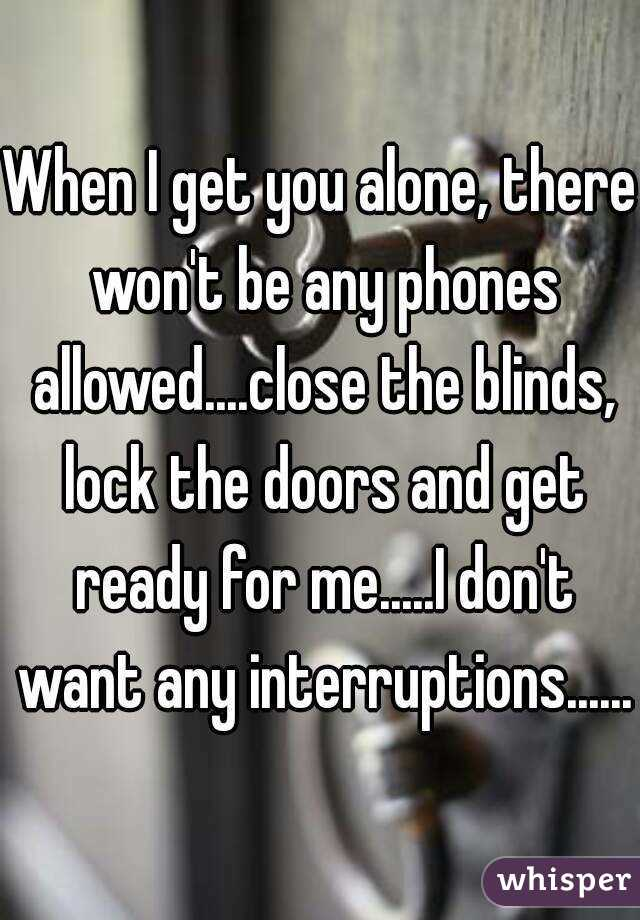 When I get you alone, there won't be any phones allowed....close the blinds, lock the doors and get ready for me.....I don't want any interruptions......