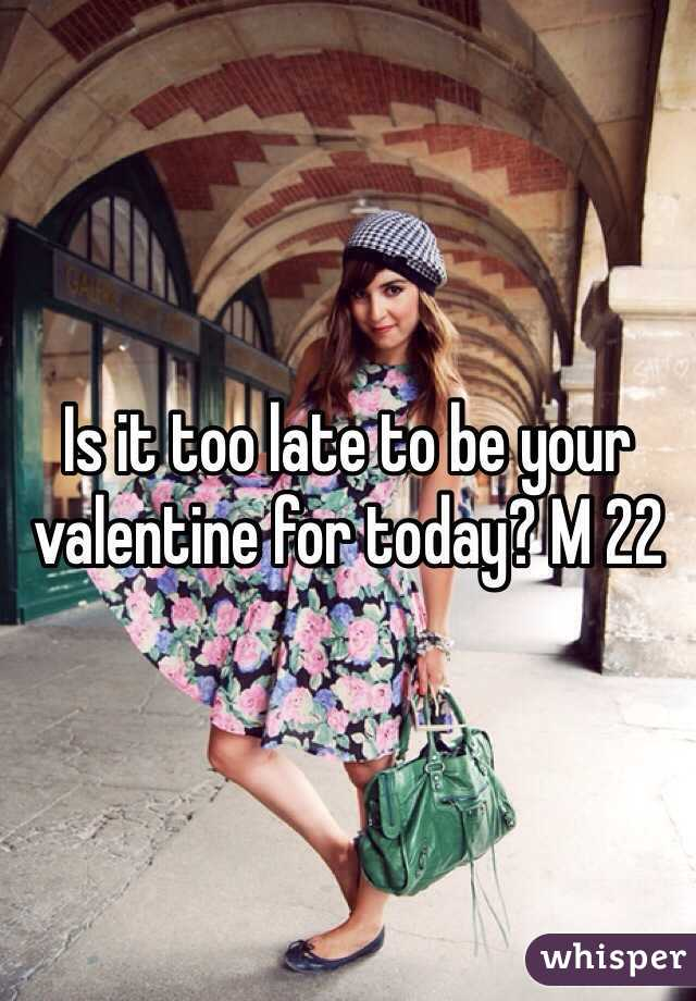 Is it too late to be your valentine for today? M 22