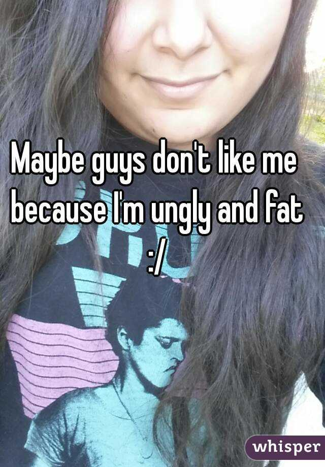 Maybe guys don't like me because I'm ungly and fat :/