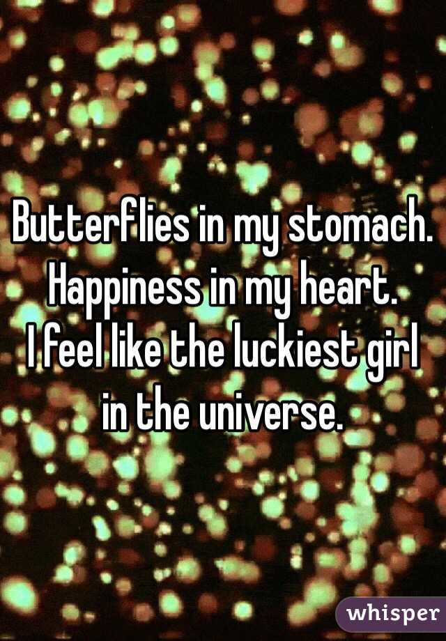 Butterflies in my stomach. Happiness in my heart.  I feel like the luckiest girl in the universe.