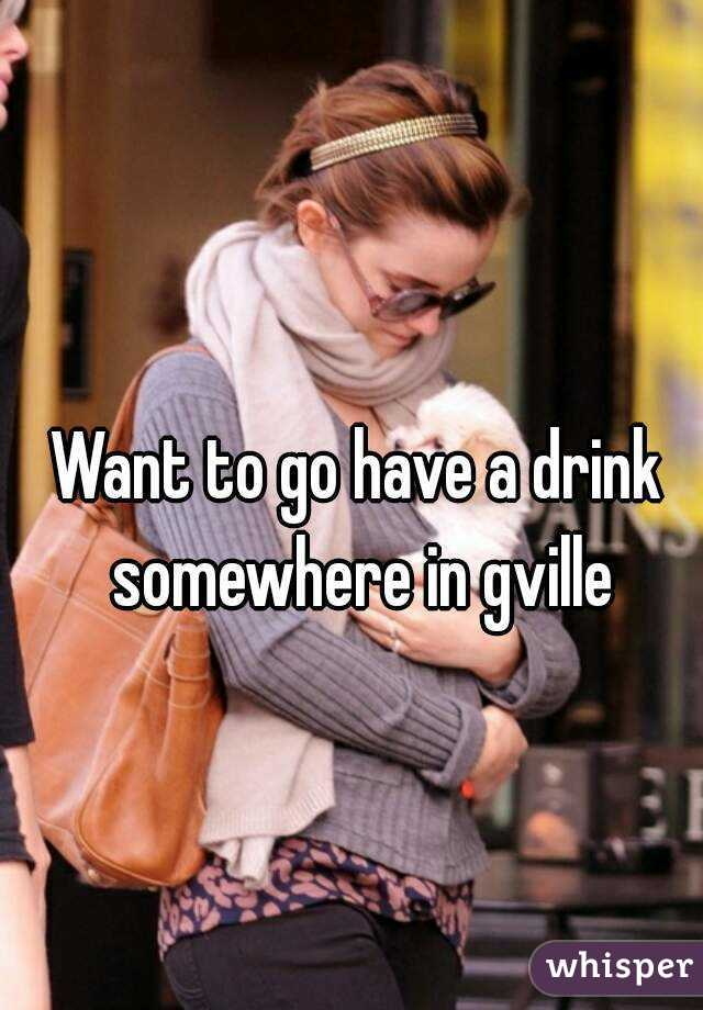 Want to go have a drink somewhere in gville