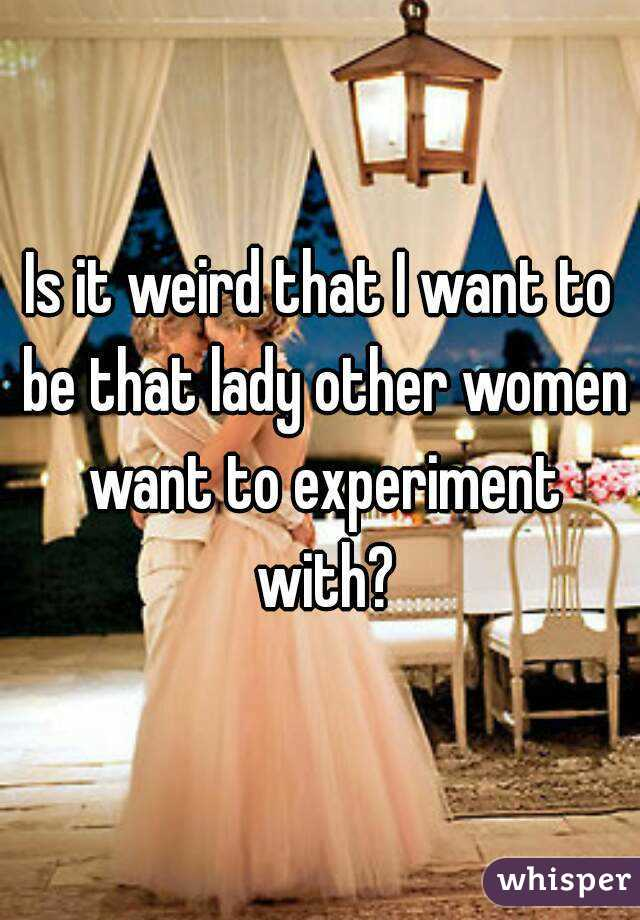 Is it weird that I want to be that lady other women want to experiment with?