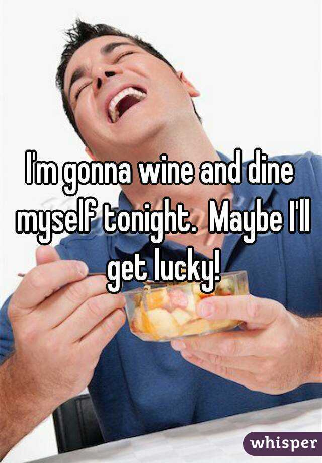 I'm gonna wine and dine myself tonight.  Maybe I'll get lucky!