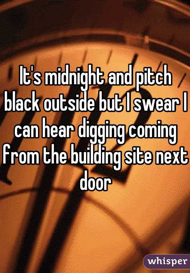It's midnight and pitch black outside but I swear I can hear digging coming from the building site next door