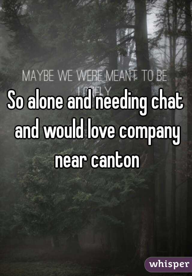 So alone and needing chat and would love company near canton