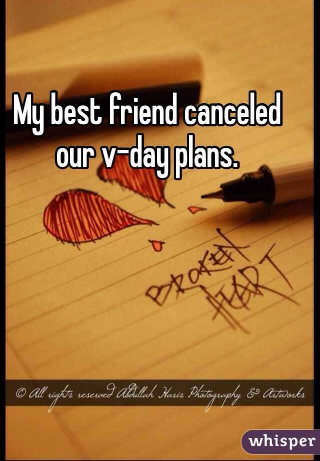 My best friend canceled our v-day plans.