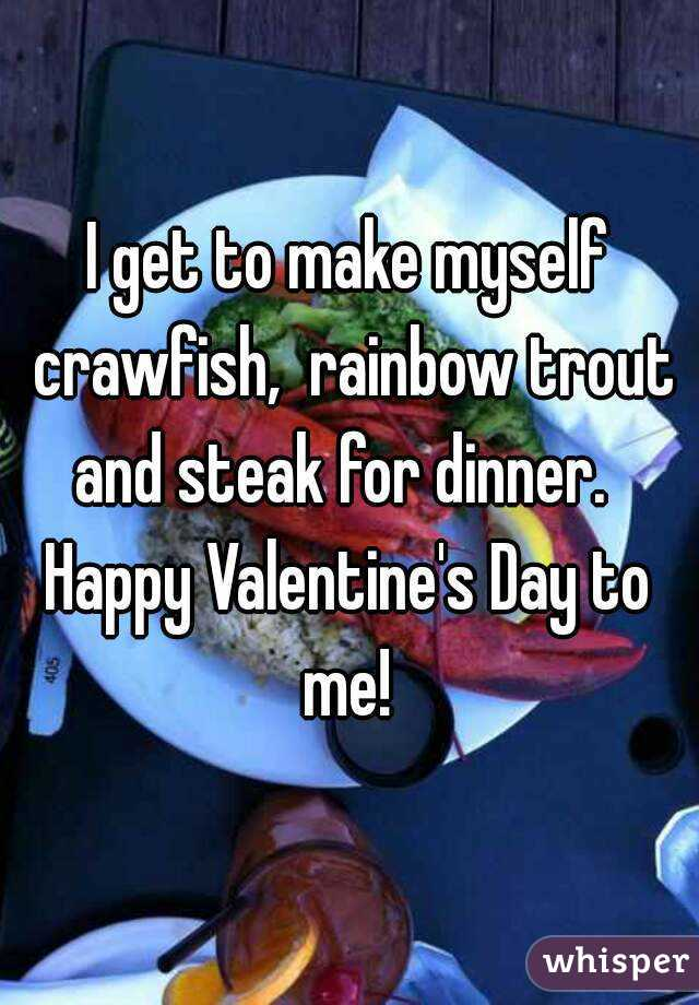 I get to make myself crawfish,  rainbow trout and steak for dinner.   Happy Valentine's Day to me!