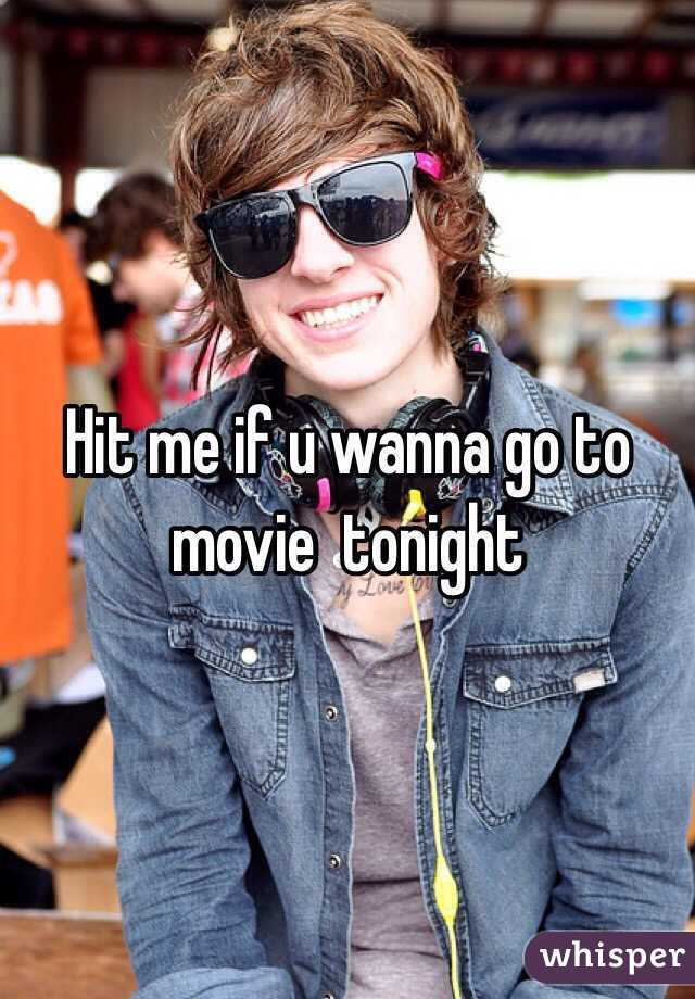 Hit me if u wanna go to movie  tonight