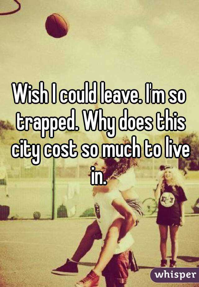 Wish I could leave. I'm so trapped. Why does this city cost so much to live in.