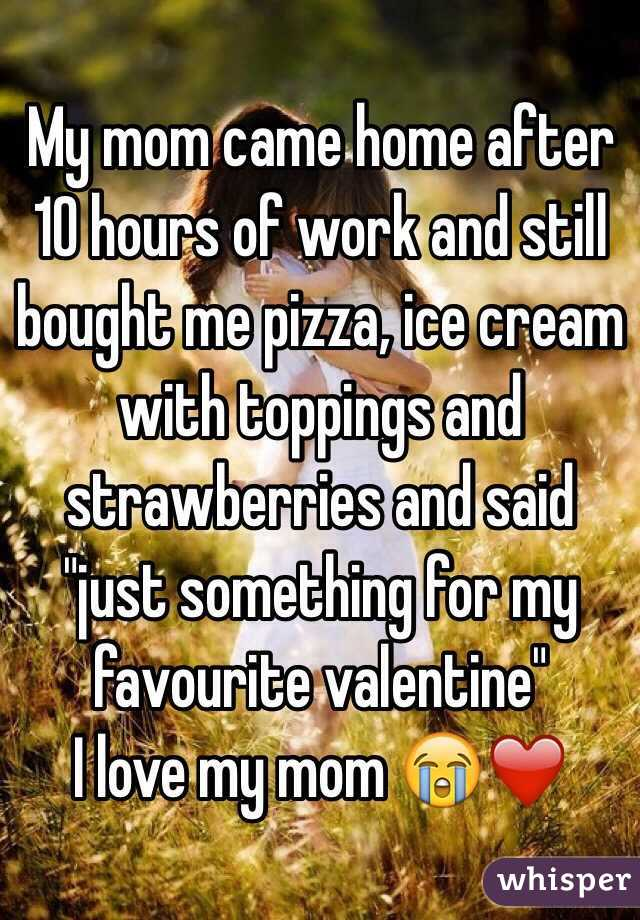 """My mom came home after 10 hours of work and still bought me pizza, ice cream with toppings and strawberries and said """"just something for my favourite valentine""""  I love my mom 😭❤️"""