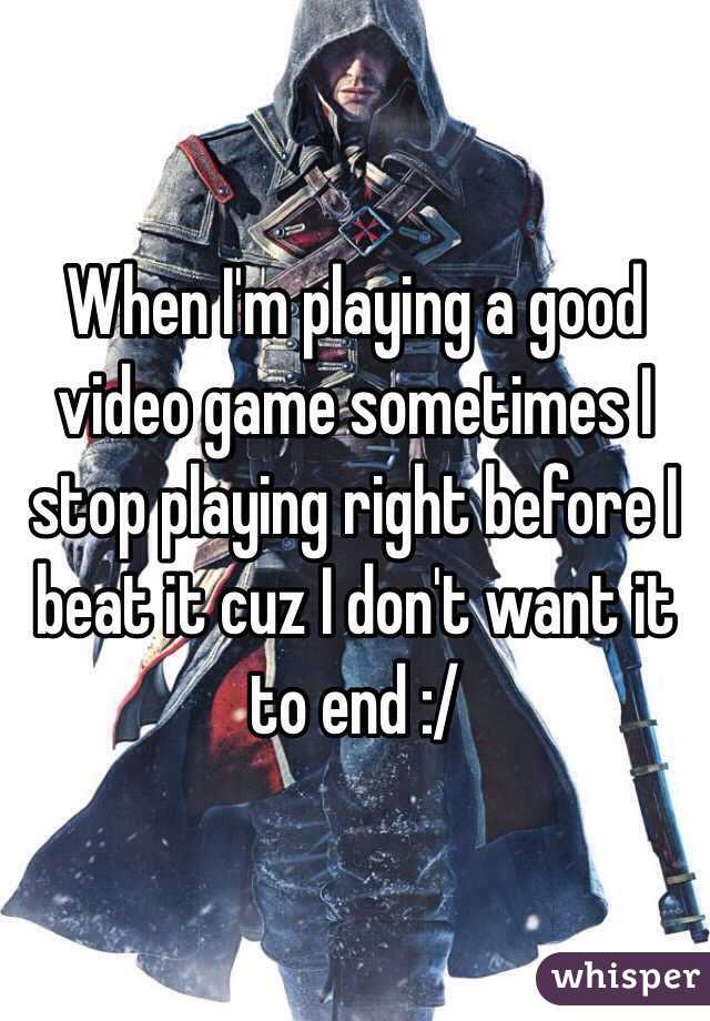 When I'm playing a good video game sometimes I stop playing right before I beat it cuz I don't want it to end :/