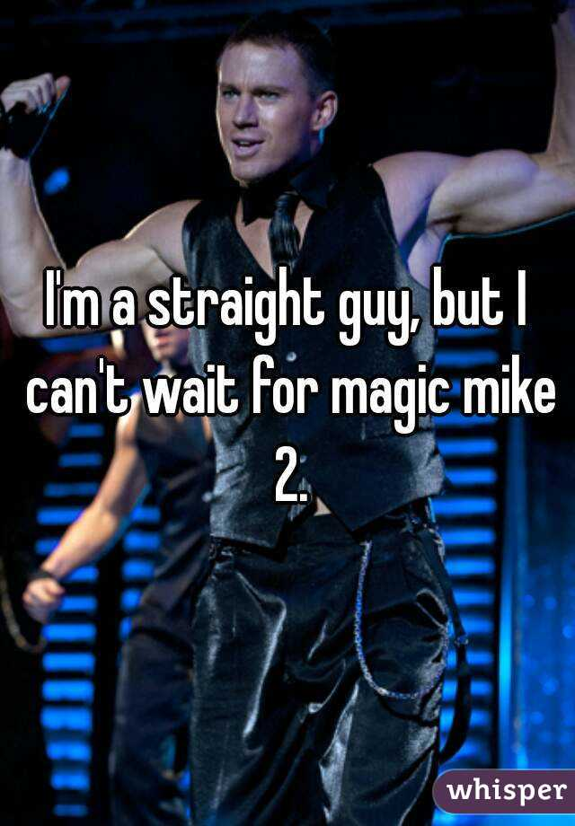 I'm a straight guy, but I can't wait for magic mike 2.